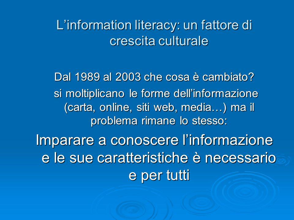 Linformation literacy: un fattore di crescita culturale Dal 1989 al 2003 che cosa è cambiato? si moltiplicano le forme dellinformazione (carta, online