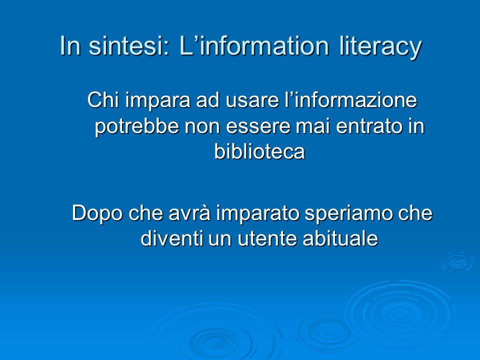 In sintesi: Linformation literacy Chi impara ad usare linformazione potrebbe non essere mai entrato in biblioteca Dopo che avrà imparato speriamo che