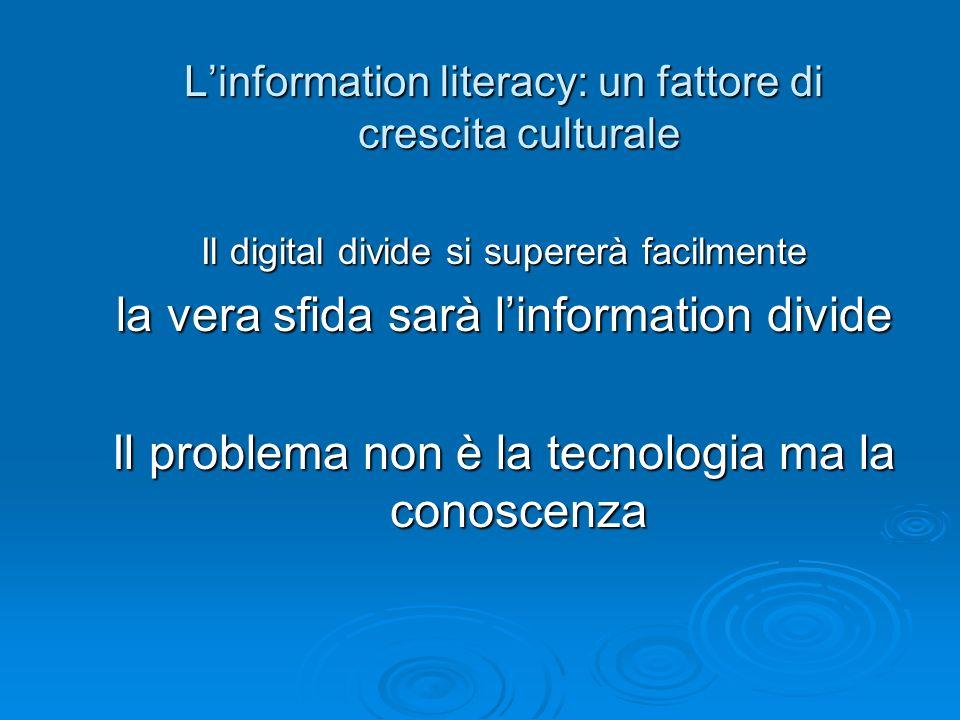 Linformation literacy: un fattore di crescita culturale Il digital divide si supererà facilmente la vera sfida sarà linformation divide Il problema no