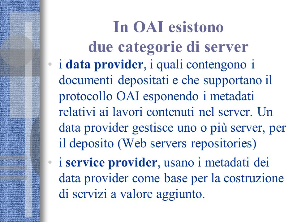 In OAI esistono due categorie di server i data provider, i quali contengono i documenti depositati e che supportano il protocollo OAI esponendo i meta