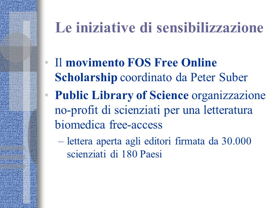 Le iniziative di sensibilizzazione Il movimento FOS Free Online Scholarship coordinato da Peter Suber Public Library of Science organizzazione no-prof