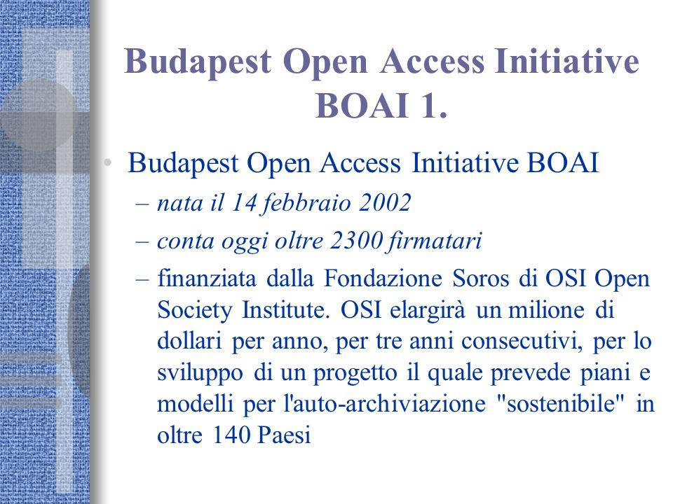 Budapest Open Access Initiative BOAI 1. Budapest Open Access Initiative BOAI –nata il 14 febbraio 2002 –conta oggi oltre 2300 firmatari –finanziata da