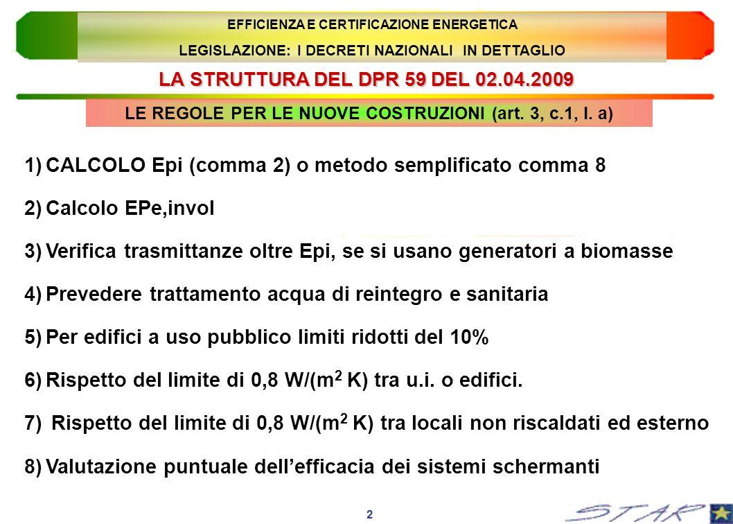 LA STRUTTURA DEL DPR 59 DEL 02.04.2009 3 EFFICIENZA E CERTIFICAZIONE ENERGETICA LEGISLAZIONE: I DECRETI NAZIONALI IN DETTAGLIO 9)Verifica della massa o della trasmittanza termica periodica per le pareti verticali esposte tra Est e Ovest (tranne E.5, E.6, E.7 ed E.8) 10)Verifica della trasmittanza termica periodica per le coperture (tranne che per gli edifici E.5, E.6, E.7 ed E.8) 11)Favorire la ventilazione naturale, o ricorrere a quella meccanica 12)Obbligo di sistemi schermanti esterni o g < 0.5 ((tranne E.6 ed E.8) 13)Installazione di dispositivi di regolazione locale o di zona 14)Installazione di dispositivi di regolazione centralizzata, cronotermostati ambiente e contabilizzazione LE REGOLE PER LE NUOVE COSTRUZIONI (art.