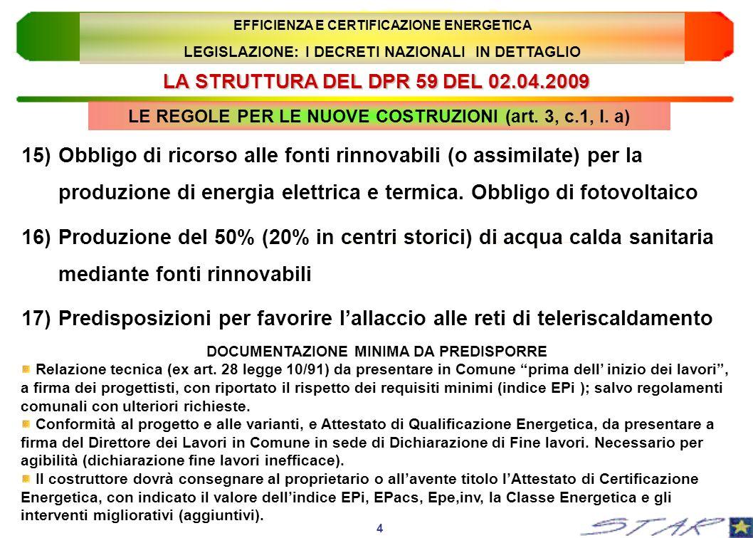 LA STRUTTURA DEL DPR 59 DEL 02.04.2009 15 EFFICIENZA E CERTIFICAZIONE ENERGETICA LEGISLAZIONE: I DECRETI NAZIONALI IN DETTAGLIO 6)Valutazione puntuale dei sistemi filtranti o schermanti 7) Installazione di dispositivi di regolazione locale o di zona 8) Installazione di dispositivi di regolazione centralizzata, cronotermostati ambiente e contabilizzazione 9) Obbligo di ricorso alle fonti rinnovabili (o assimilate) per la produzione di energia elettrica e termica.