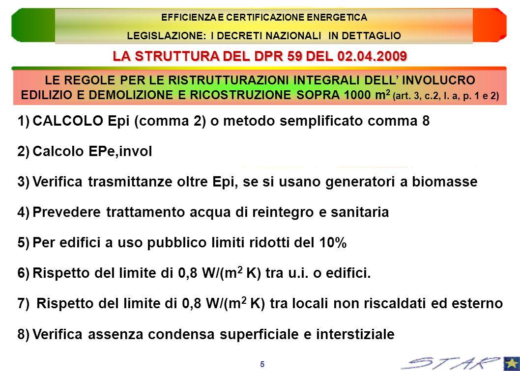 LA STRUTTURA DEL DPR 59 DEL 02.04.2009 6 EFFICIENZA E CERTIFICAZIONE ENERGETICA LEGISLAZIONE: I DECRETI NAZIONALI IN DETTAGLIO 9)Valutazione puntuale dellefficacia dei sistemi schermanti 10)Verifica della massa o della trasmittanza termica periodica per le pareti verticali esposte tra Est e Ovest (tranne E.5, E.6, E.7 ed E.8) 11)Verifica della trasmittanza termica periodica per le coperture (tranne che per gli edifici E.5, E.6, E.7 ed E.8) 12)Favorire la ventilazione naturale, o ricorrere a quella meccanica 13)Obbligo di sistemi schermanti esterni o g < 0.5 ((tranne E.6 ed E.8) 14)Installazione di dispositivi di regolazione locale o di zona LE REGOLE PER LE RISTRUTTURAZIONI INTEGRALI DELL INVOLUCRO EDILIZIO E DEMOLIZIONE E RICOSTRUZIONE SOPRA 1000 m 2 ( art.
