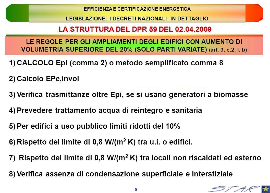 LA STRUTTURA DEL DPR 59 DEL 02.04.2009 9 EFFICIENZA E CERTIFICAZIONE ENERGETICA LEGISLAZIONE: I DECRETI NAZIONALI IN DETTAGLIO 9)Valutazione puntuale dellefficacia dei sistemi schermanti 10)Verifica della massa o della trasmittanza termica periodica per le pareti verticali esposte tra Est e Ovest (tranne E.5, E.6, E.7 ed E.8) 11)Verifica della trasmittanza termica periodica per le coperture (tranne che per gli edifici E.5, E.6, E.7 ed E.8) 12)Favorire la ventilazione naturale, o ricorrere a quella meccanica 13)Obbligo di sistemi schermanti esterni o g < 0.5 ((tranne E.6 ed E.8) 14)Installazione di dispositivi di regolazione locale o di zona LE REGOLE PER GLI AMPLIAMENTI DEGLI EDIFICI CON AUMENTO DI VOLUMETRIA SUPERIORE DEL 20% (SOLO PARTI VARIATE) ( art.