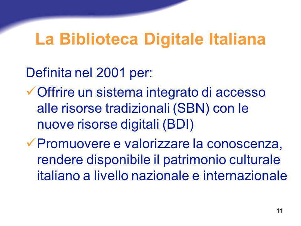 11 La Biblioteca Digitale Italiana Definita nel 2001 per: Offrire un sistema integrato di accesso alle risorse tradizionali (SBN) con le nuove risorse