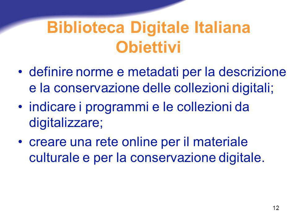 12 Biblioteca Digitale Italiana Obiettivi definire norme e metadati per la descrizione e la conservazione delle collezioni digitali; indicare i progra