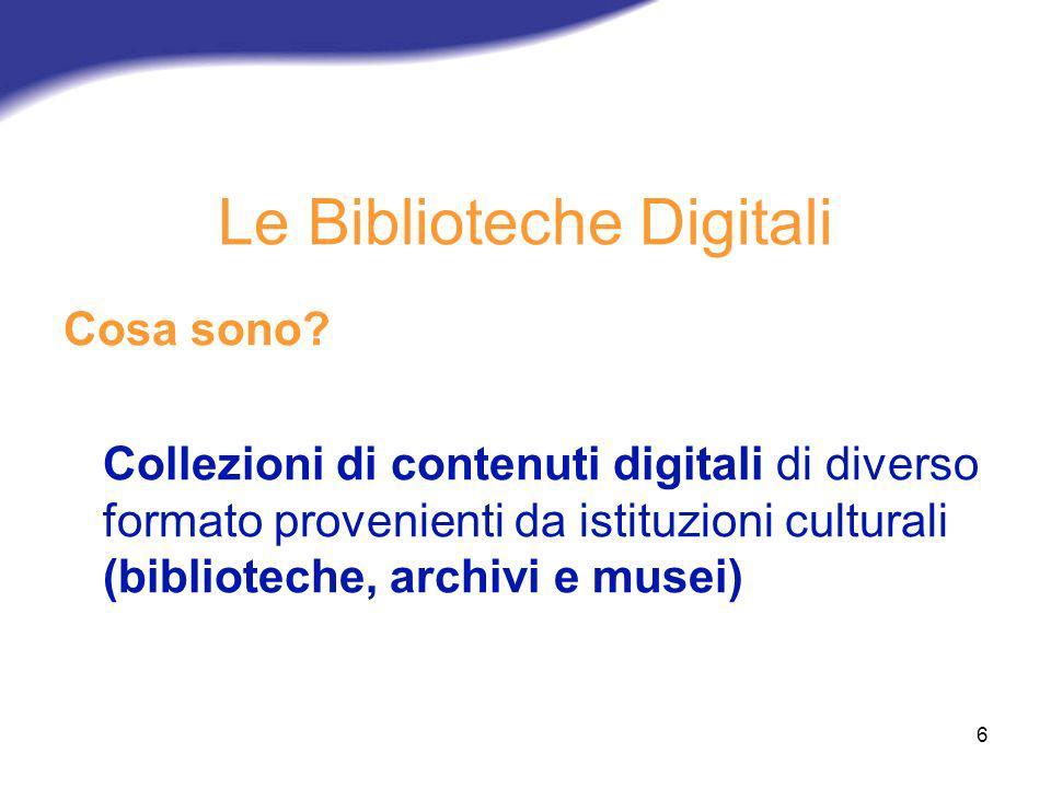 6 Le Biblioteche Digitali Cosa sono? Collezioni di contenuti digitali di diverso formato provenienti da istituzioni culturali (biblioteche, archivi e