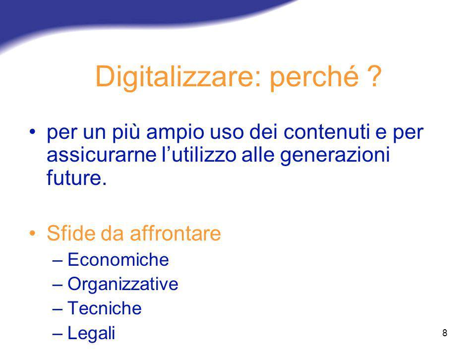 8 Digitalizzare: perché ? per un più ampio uso dei contenuti e per assicurarne lutilizzo alle generazioni future. Sfide da affrontare –Economiche –Org