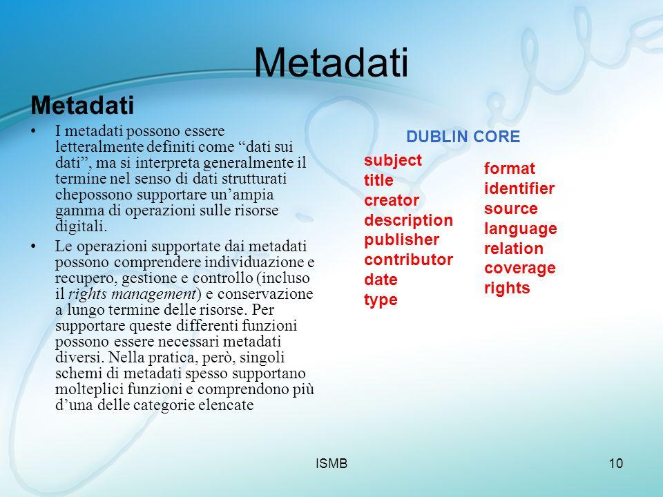 ISMB10 Metadati I metadati possono essere letteralmente definiti come dati sui dati, ma si interpreta generalmente il termine nel senso di dati strutt
