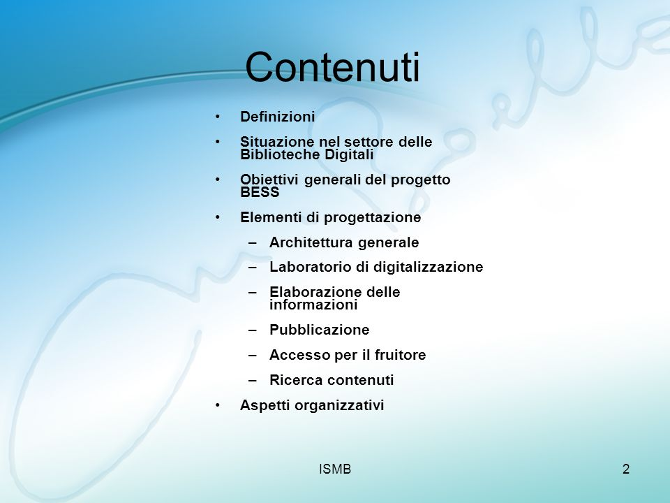 ISMB2 Contenuti Definizioni Situazione nel settore delle Biblioteche Digitali Obiettivi generali del progetto BESS Elementi di progettazione –Architet