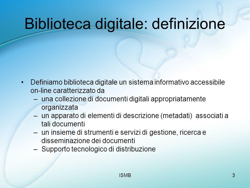 ISMB3 Biblioteca digitale: definizione Definiamo biblioteca digitale un sistema informativo accessibile on-line caratterizzato da –una collezione di d