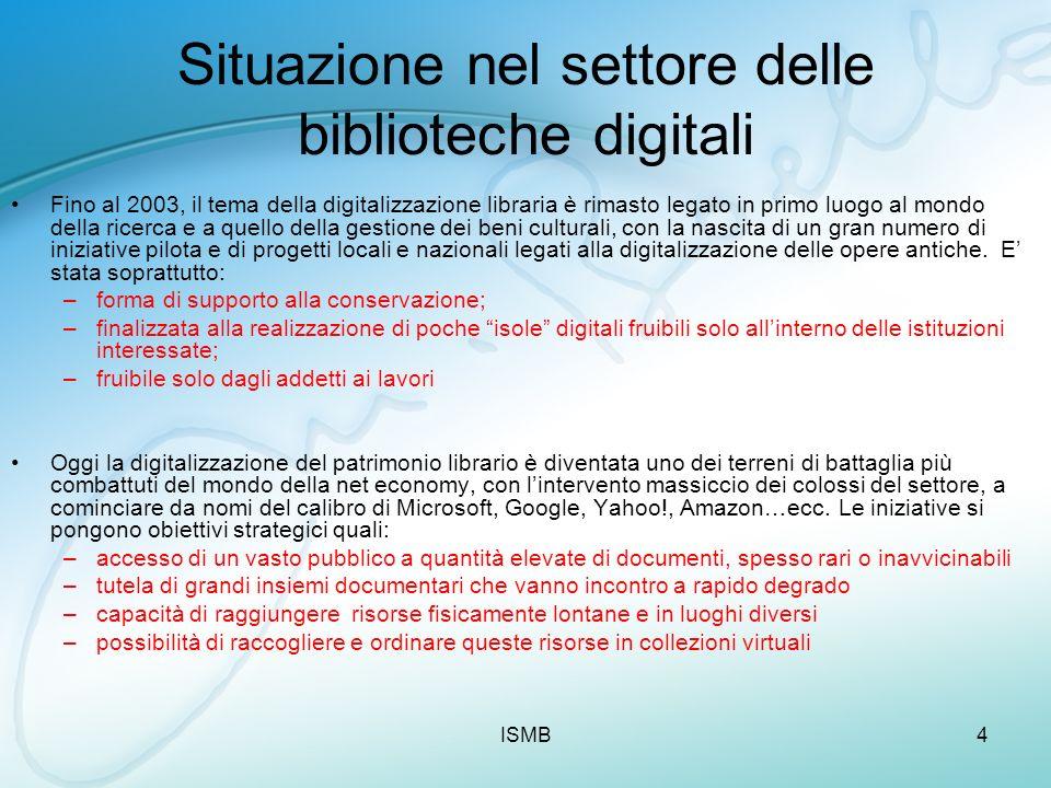 ISMB4 Situazione nel settore delle biblioteche digitali Fino al 2003, il tema della digitalizzazione libraria è rimasto legato in primo luogo al mondo