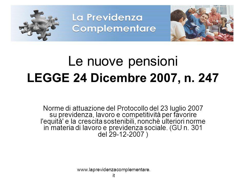 www.laprevidenzacomplementare. it Le nuove pensioni LEGGE 24 Dicembre 2007, n. 247 Norme di attuazione del Protocollo del 23 luglio 2007 su previdenza