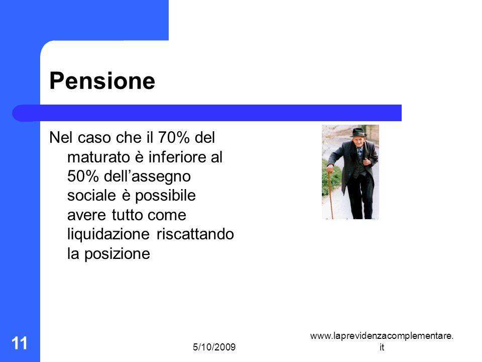 5/10/2009 www.laprevidenzacomplementare. it 11 Pensione Nel caso che il 70% del maturato è inferiore al 50% dellassegno sociale è possibile avere tutt