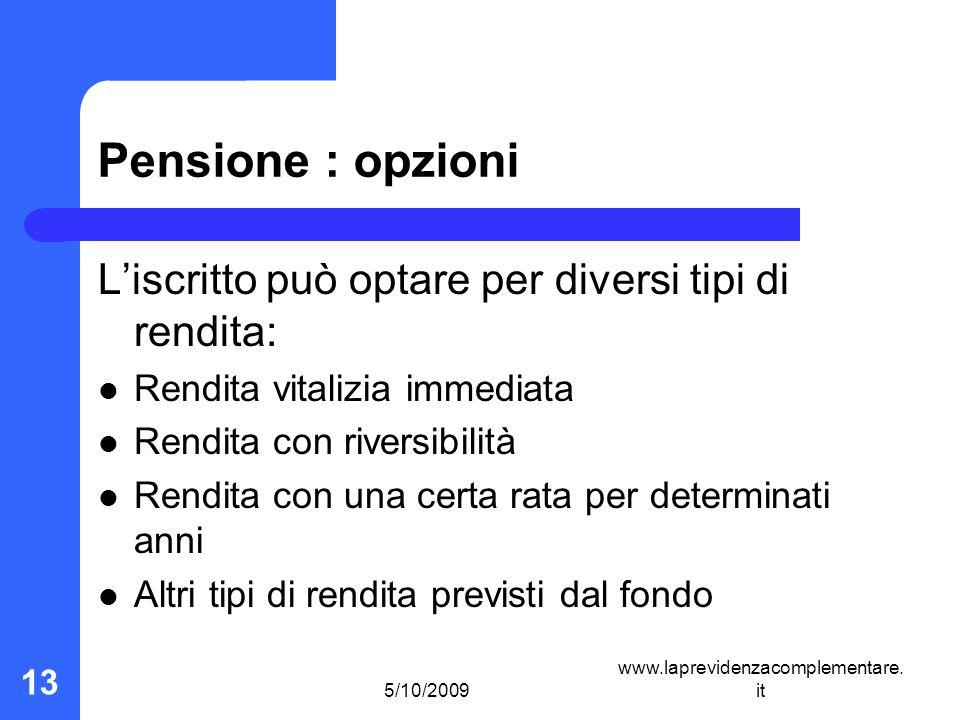 5/10/2009 www.laprevidenzacomplementare. it 13 Pensione : opzioni Liscritto può optare per diversi tipi di rendita: Rendita vitalizia immediata Rendit