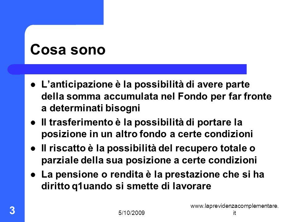 5/10/2009 www.laprevidenzacomplementare. it 3 Cosa sono Lanticipazione è la possibilità di avere parte della somma accumulata nel Fondo per far fronte