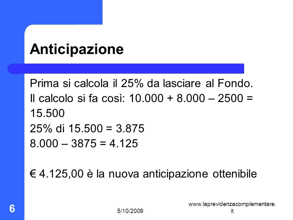 5/10/2009 www.laprevidenzacomplementare. it 6 Anticipazione Prima si calcola il 25% da lasciare al Fondo. Il calcolo si fa così: 10.000 + 8.000 – 2500