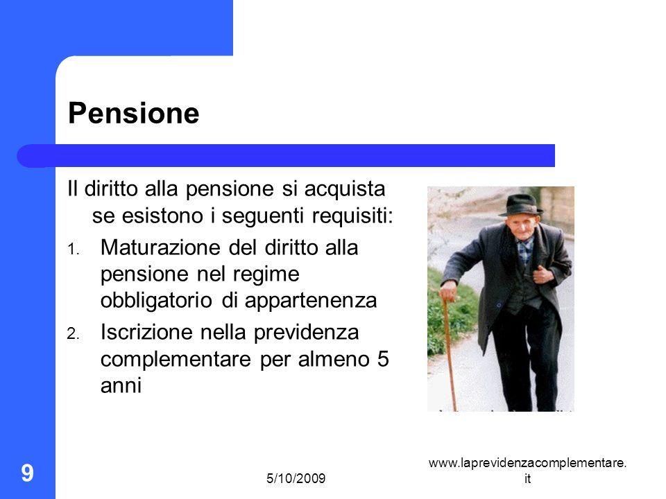 5/10/2009 www.laprevidenzacomplementare. it 9 Pensione Il diritto alla pensione si acquista se esistono i seguenti requisiti: 1. Maturazione del dirit