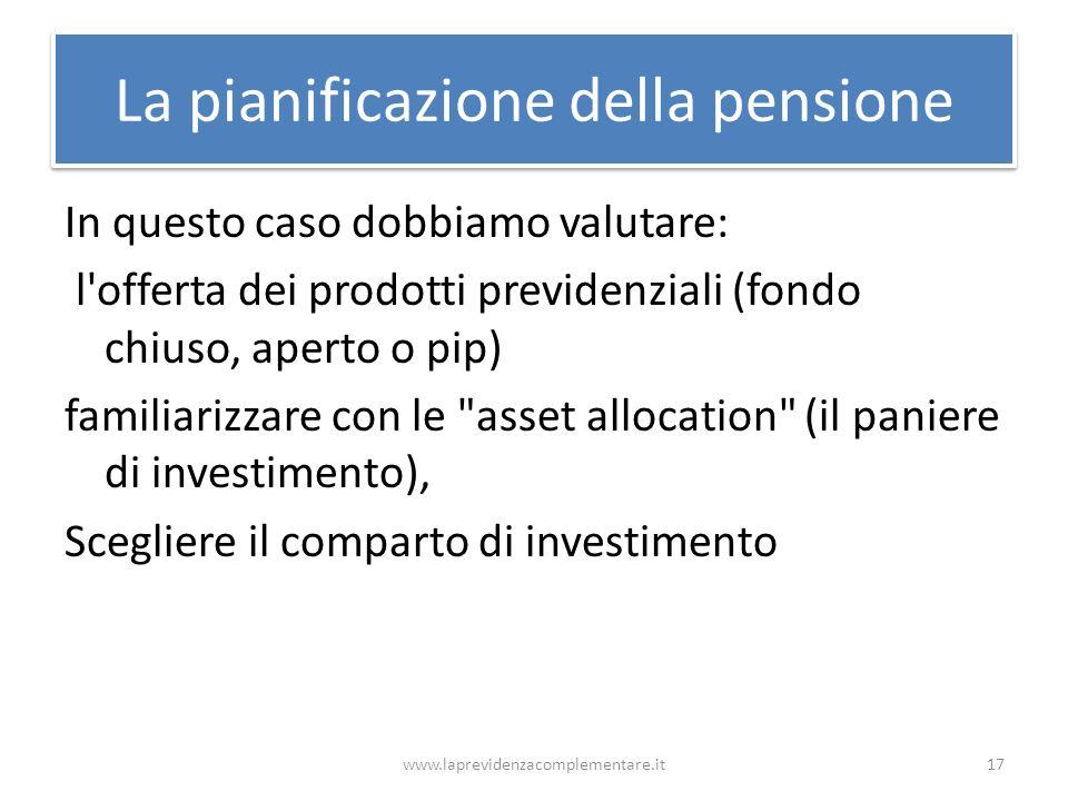 La pianificazione della pensione In questo caso dobbiamo valutare: l'offerta dei prodotti previdenziali (fondo chiuso, aperto o pip) familiarizzare co