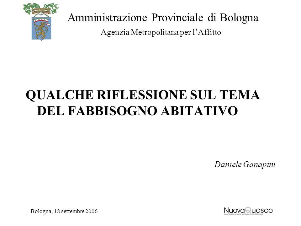 Amministrazione Provinciale di Bologna Agenzia Metropolitana per lAffitto Bologna, 18 settembre 2006 QUALCHE RIFLESSIONE SUL TEMA DEL FABBISOGNO ABITA