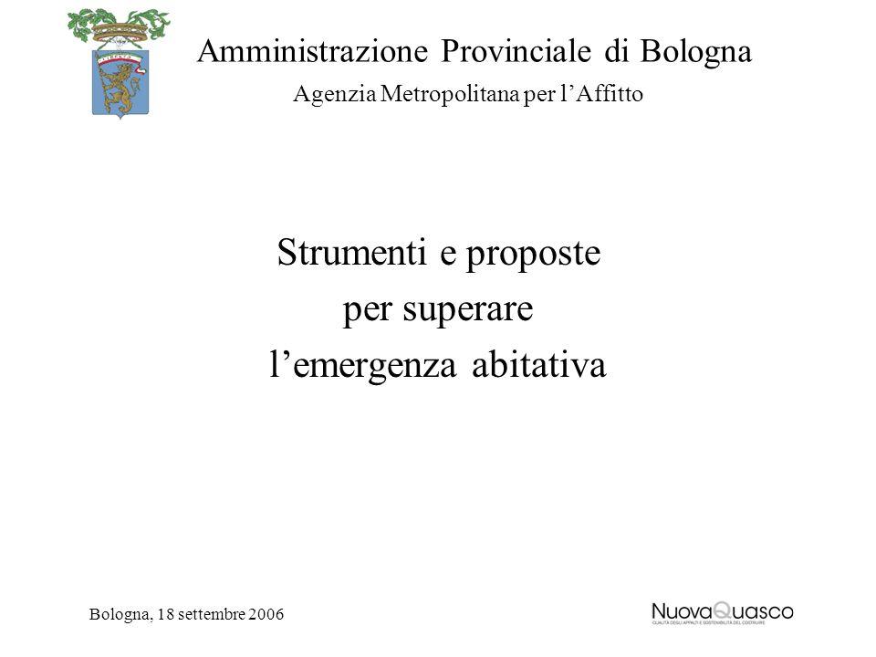 Amministrazione Provinciale di Bologna Agenzia Metropolitana per lAffitto Bologna, 18 settembre 2006 Strumenti e proposte per superare lemergenza abit