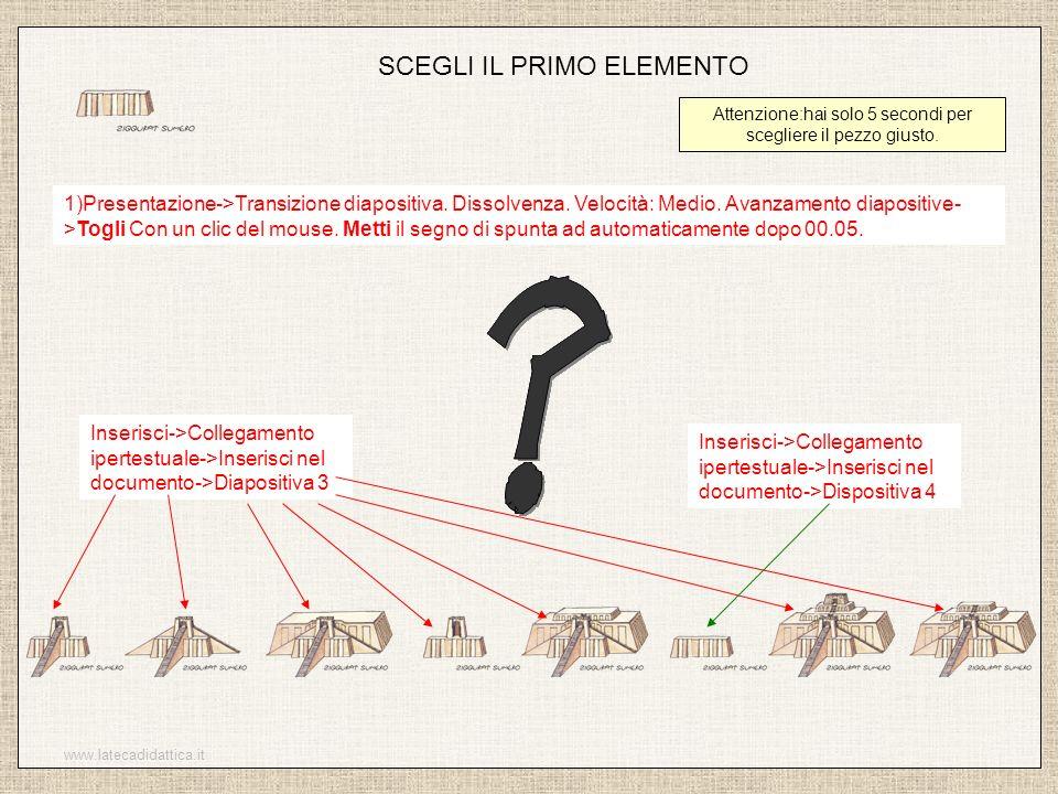 www.latecadidattica.it SCEGLI IL PRIMO ELEMENTO Attenzione:hai solo 5 secondi per scegliere il pezzo giusto. 1)Presentazione->Transizione diapositiva.
