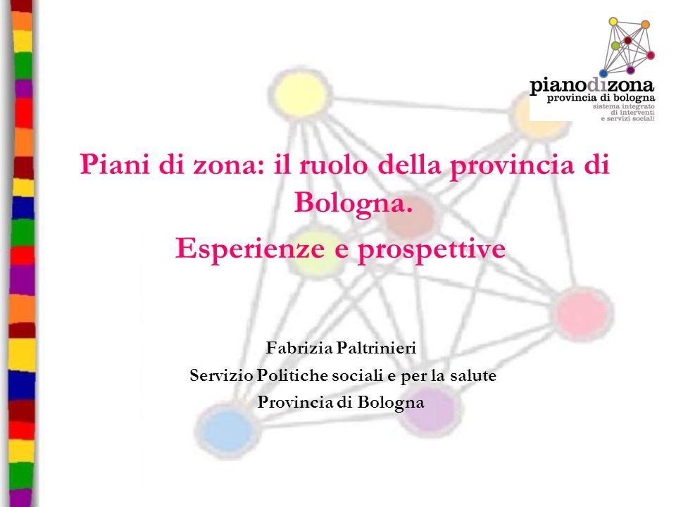Piani di zona: il ruolo della provincia di Bologna. Esperienze e prospettive Fabrizia Paltrinieri Servizio Politiche sociali e per la salute Provincia