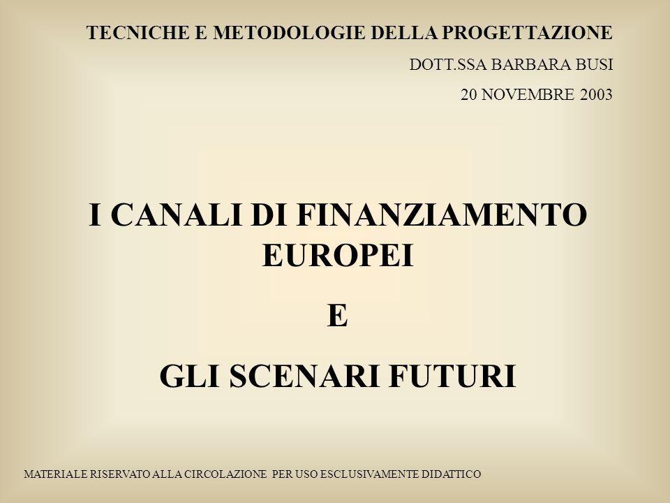 Tecniche e Metodologie della Progettazione – Dott.ssa Barbara Busi – 20 novembre 2003 I FONDI STRUTTURALI IN ITALIA Le risorse finanziarie attribuite allItalia sono così distribuite: OBIETTIVO PRIORITARIO O AZIONE RISORSE ATTRIBUITE Obiettivo 1 21.935 milioni di euro + 187 milioni di euro per phasing out Obiettivo 2 2.145 milioni di euro + 377 milioni di euro per phasing out Obiettivo 3 3.744 milioni di euro Iniziative Comunitarie 1.172 milioni di euro (108 per Urban, 426 per Interreg II, 371 per Equal, 267 per Leader Plus) SFOP non obiettivo 1 96 milioni di euro TOTALE 29.656 milioni di euro