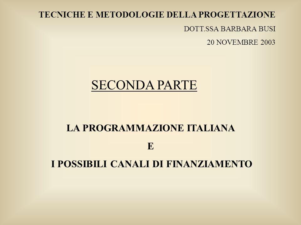 TECNICHE E METODOLOGIE DELLA PROGETTAZIONE DOTT.SSA BARBARA BUSI 20 NOVEMBRE 2003 LA PROGRAMMAZIONE ITALIANA E I POSSIBILI CANALI DI FINANZIAMENTO SEC