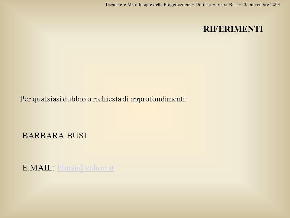 Tecniche e Metodologie della Progettazione – Dott.ssa Barbara Busi – 20 novembre 2003 RIFERIMENTI BARBARA BUSI E.MAIL: bbusi@yahoo.itbbusi@yahoo.it Pe