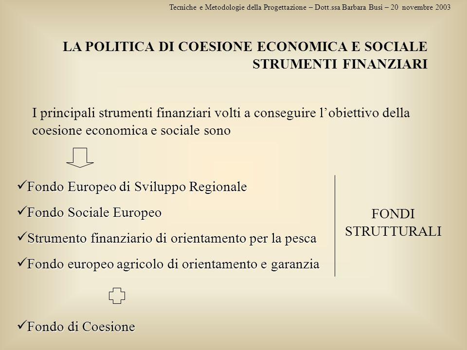 LA POLITICA DI COESIONE ECONOMICA E SOCIALE STRUMENTI FINANZIARI Tecniche e Metodologie della Progettazione – Dott.ssa Barbara Busi – 20 novembre 2003