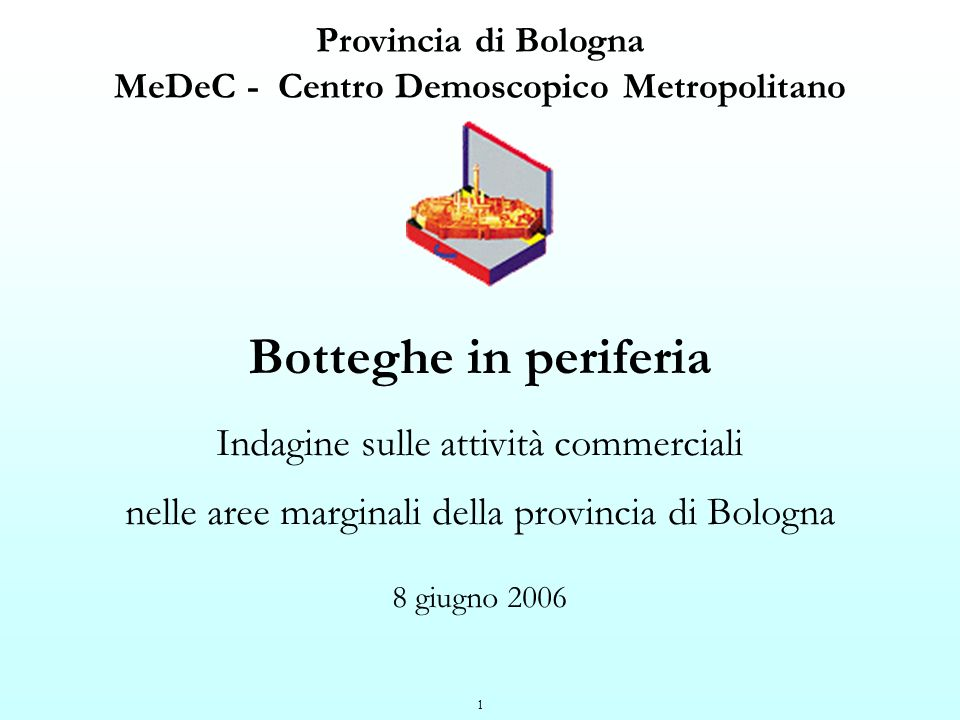 2 MeDeC - Centro Demoscopico MetropolitanoProvincia di Bologna Giugno 2006 Botteghe in periferiaAssessorato Attività produttive Scheda sintetica della metodologia di indagine 204 interviste telefoniche a titolari o gestori di attività commerciali site in aree marginali della provincia di Bologna Interviste svolte tra il 30 maggio e il 9 giugno 2005