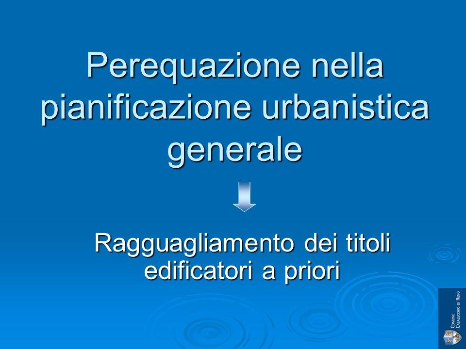 Perequazione nella pianificazione urbanistica generale Ragguagliamento dei titoli edificatori a priori