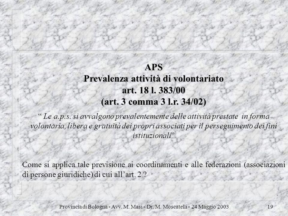 Provincia di Bologna - Avv. M. Masi - Dr. M. Moscatelli - 24 Maggio 200319 APS Prevalenza attività di volontariato art. 18 l. 383/00 (art. 3 comma 3 l
