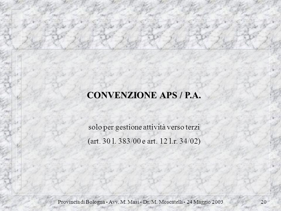 Provincia di Bologna - Avv. M. Masi - Dr. M. Moscatelli - 24 Maggio 200320 CONVENZIONE APS / P.A. solo per gestione attività verso terzi (art. 30 l. 3