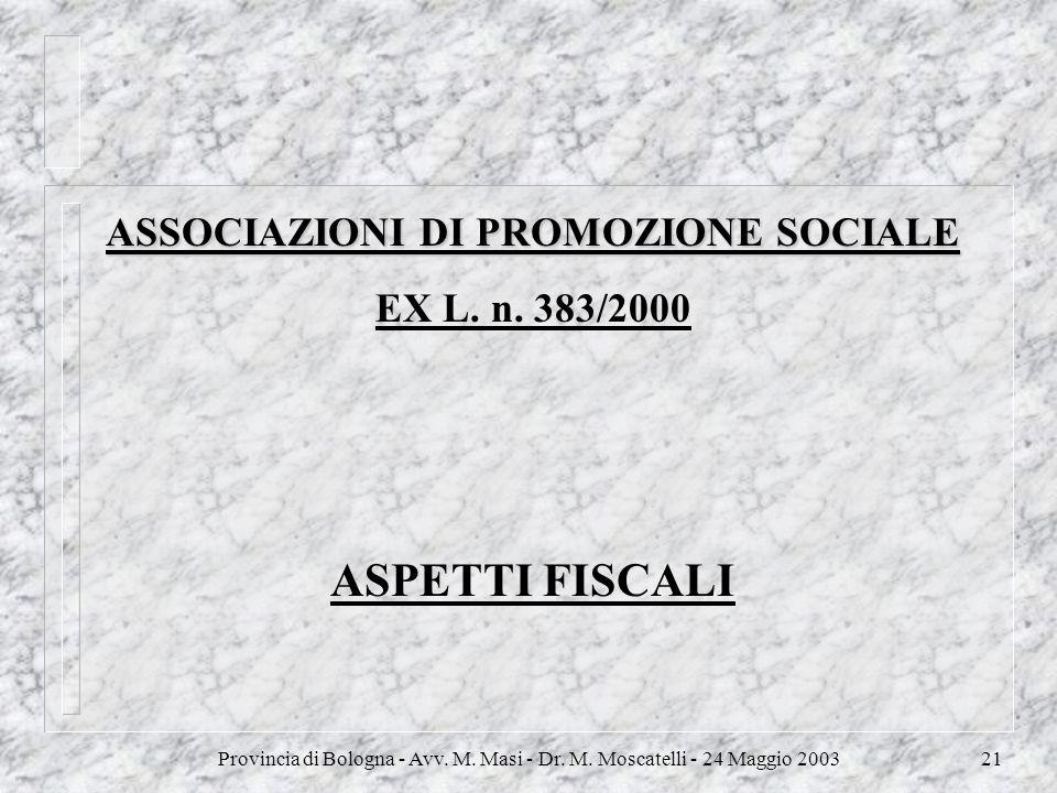 Provincia di Bologna - Avv. M. Masi - Dr. M. Moscatelli - 24 Maggio 200321 ASSOCIAZIONI DI PROMOZIONE SOCIALE EX L. n. 383/2000 ASPETTI FISCALI