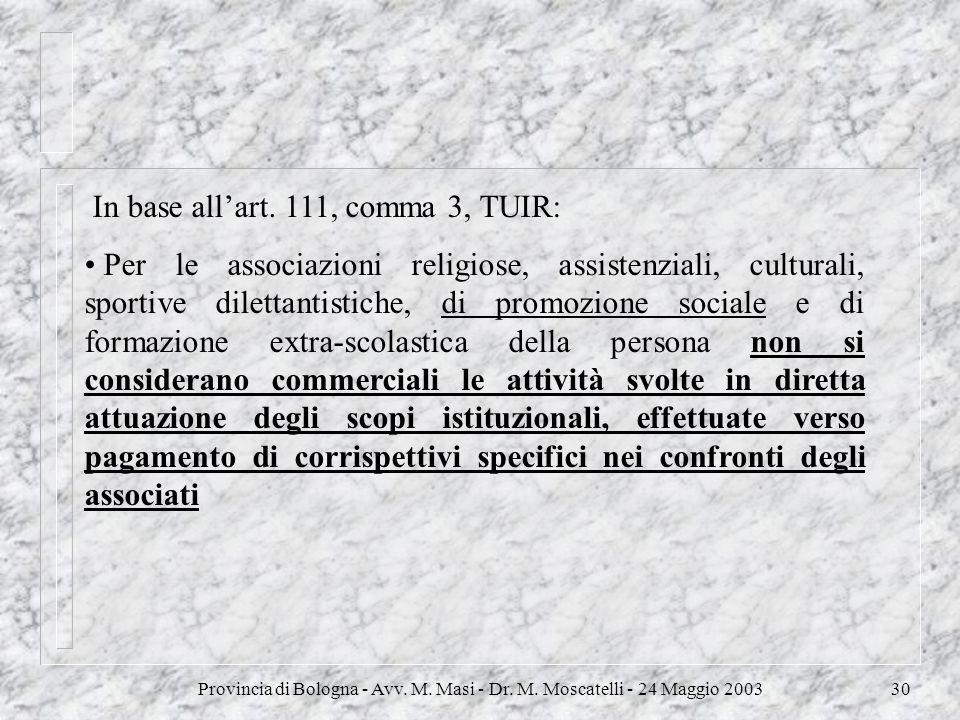 Provincia di Bologna - Avv. M. Masi - Dr. M. Moscatelli - 24 Maggio 200330 In base allart. 111, comma 3, TUIR: Per le associazioni religiose, assisten