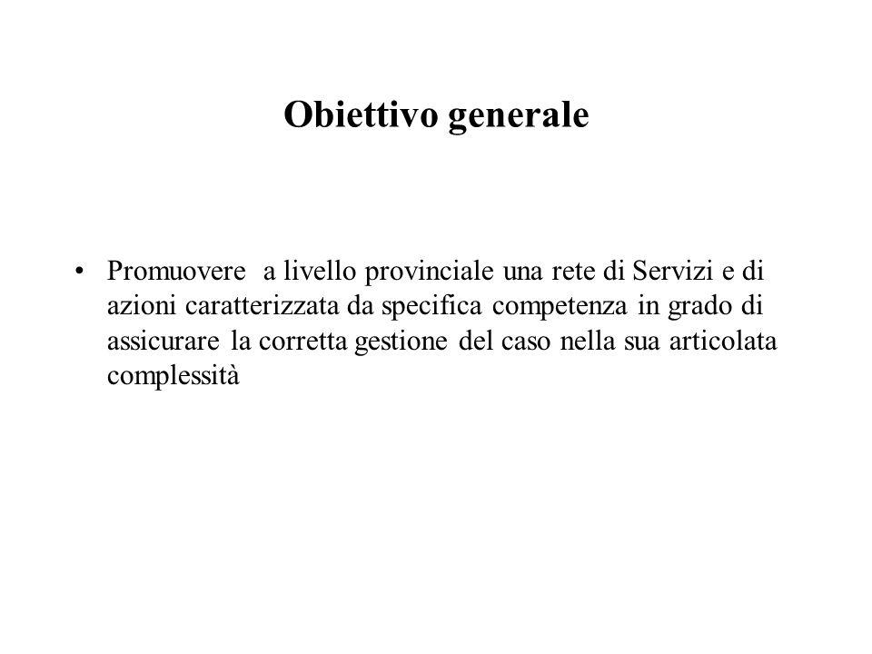 Obiettivo generale Promuovere a livello provinciale una rete di Servizi e di azioni caratterizzata da specifica competenza in grado di assicurare la c