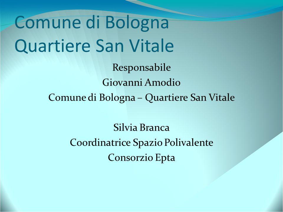Comune di Bologna Quartiere San Vitale Responsabile Giovanni Amodio Comune di Bologna – Quartiere San Vitale Silvia Branca Coordinatrice Spazio Poliva