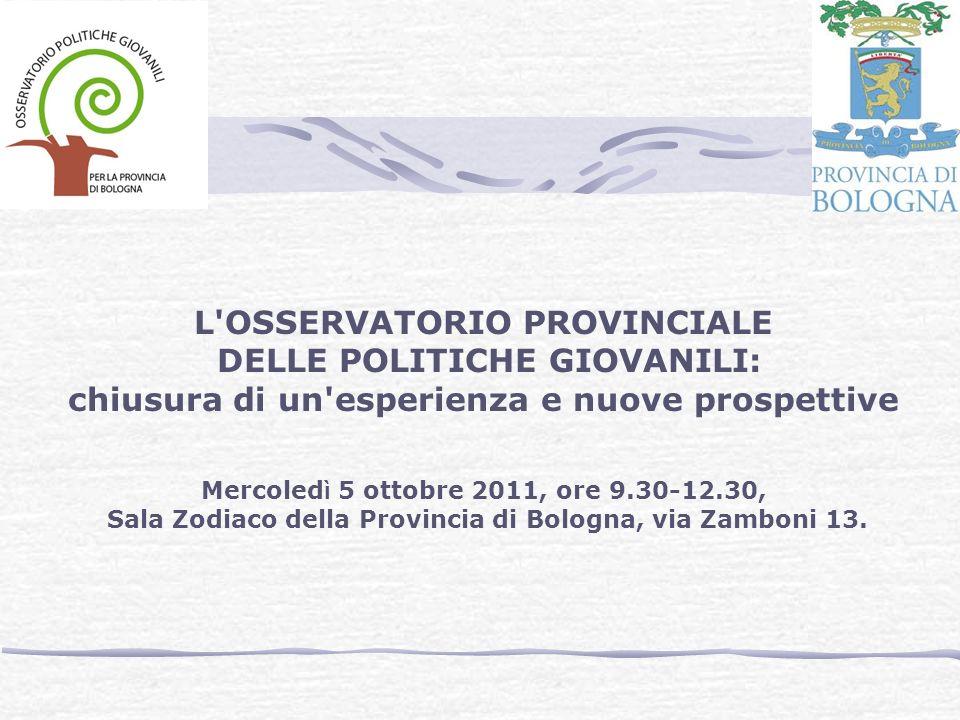 L OSSERVATORIO PROVINCIALE DELLE POLITICHE GIOVANILI: chiusura di un esperienza e nuove prospettive Mercoled ì 5 ottobre 2011, ore 9.30-12.30, Sala Zodiaco della Provincia di Bologna, via Zamboni 13.