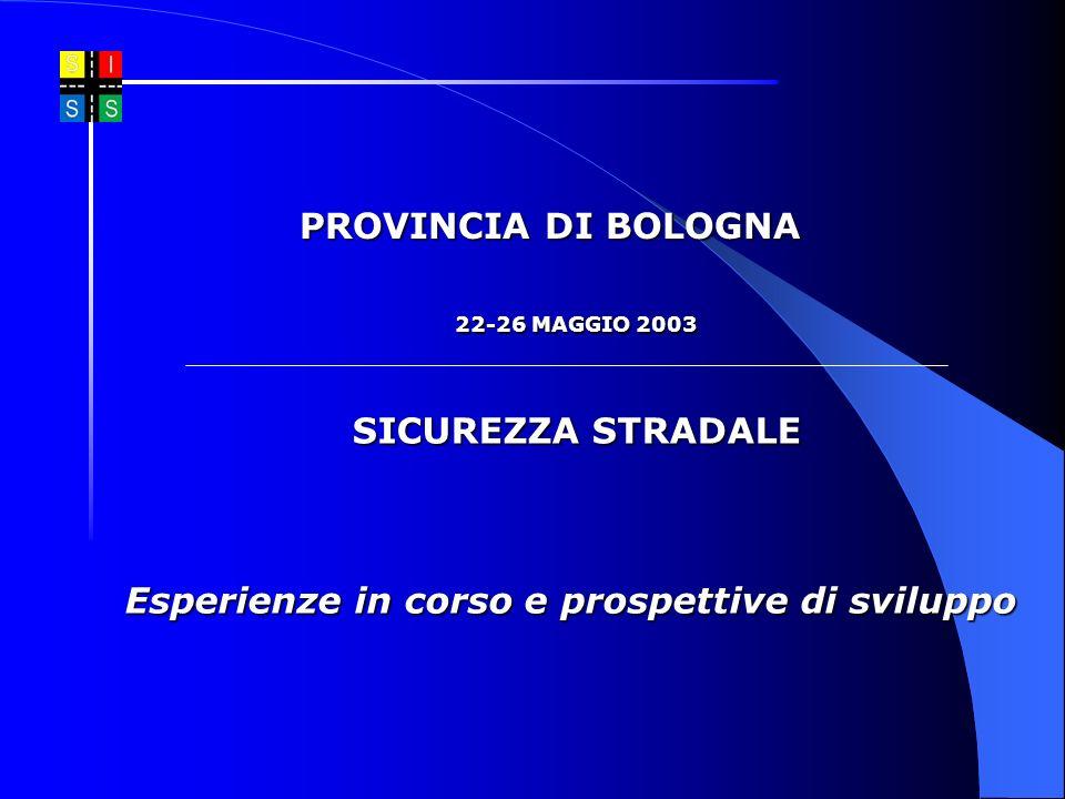 22-26 MAGGIO 2003 SICUREZZA STRADALE Esperienze in corso e prospettive di sviluppo PROVINCIA DI BOLOGNA