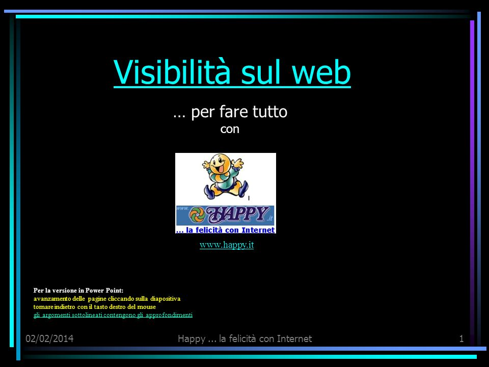 02/02/2014Happy... la felicità con Internet1 Visibilità sul web … per fare tutto con www.happy.it Per la versione in Power Point: avanzamento delle pa