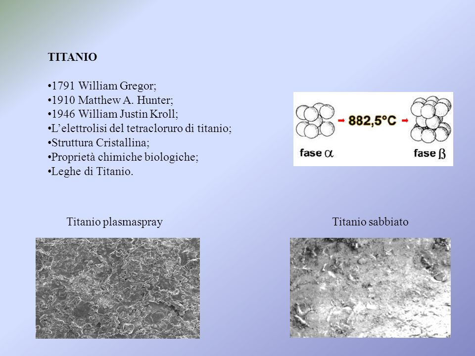 TITANIO 1791 William Gregor; 1910 Matthew A. Hunter; 1946 William Justin Kroll; Lelettrolisi del tetracloruro di titanio; Struttura Cristallina; Propr