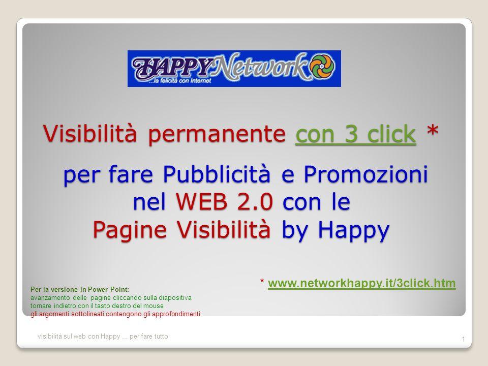 Visibilità permanente con 3 click * per fare Pubblicità e Promozioni nel WEB 2.0 con le Pagine Visibilità by Happy con 3 click con 3 click 1 visibilità sul web con Happy...