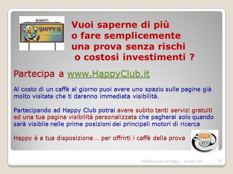 Partecipa a www.HappyClub.it Al costo di un caffè al giorno puoi avere uno spazio sulle pagine già molto visitate che ti daranno immediata visibilità.