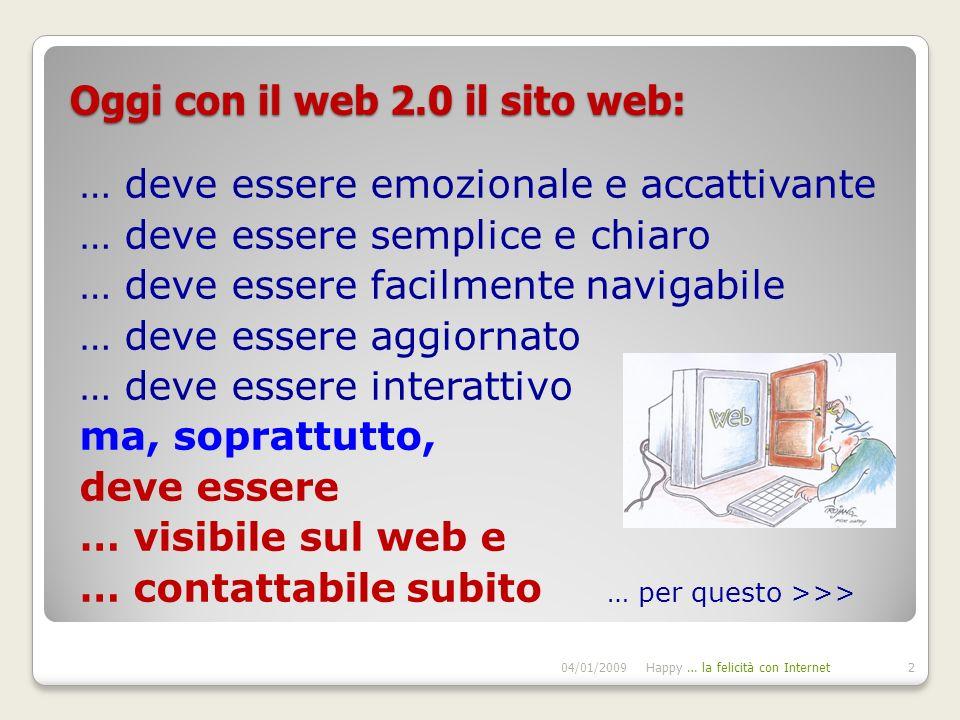 Oggi con il web 2.0 il sito web: … deve essere emozionale e accattivante … deve essere semplice e chiaro … deve essere facilmente navigabile … deve essere aggiornato … deve essere interattivo ma, soprattutto, deve essere … visibile sul web e … contattabile subito … per questo >>> 04/01/2009Happy … la felicità con Internet2