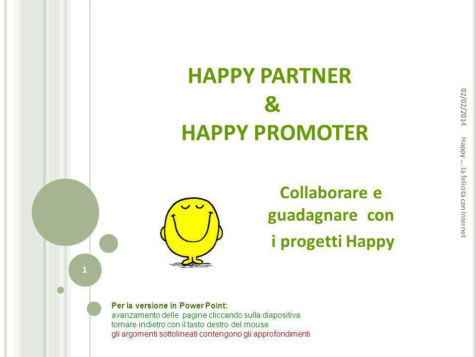 HAPPY PARTNER & HAPPY PROMOTER Collaborare e guadagnare con i progetti Happy Happy... la felicità con Internet 02/02/2014 1 Per la versione in Power P
