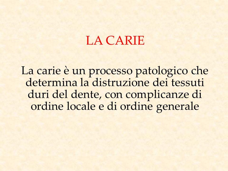 LA CARIE La carie è un processo patologico che determina la distruzione dei tessuti duri del dente, con complicanze di ordine locale e di ordine gener